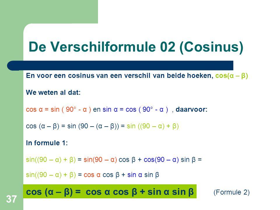 37 En voor een cosinus van een verschil van beide hoeken, cos( α – β) We weten al dat: cos α = sin ( 90° - α ) en sin α = cos ( 90° - α ), daarvoor: c