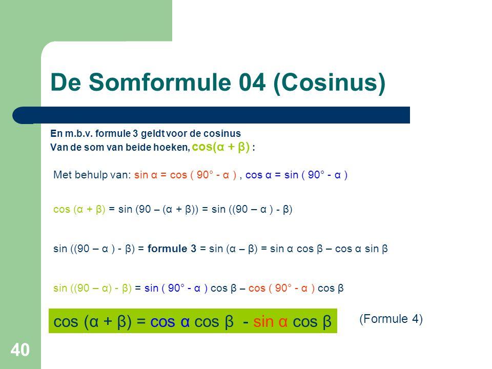 40 De Somformule 04 (Cosinus) En m.b.v. formule 3 geldt voor de cosinus Van de som van beide hoeken, cos( α + β) : Met behulp van: sin α = cos ( 90° -
