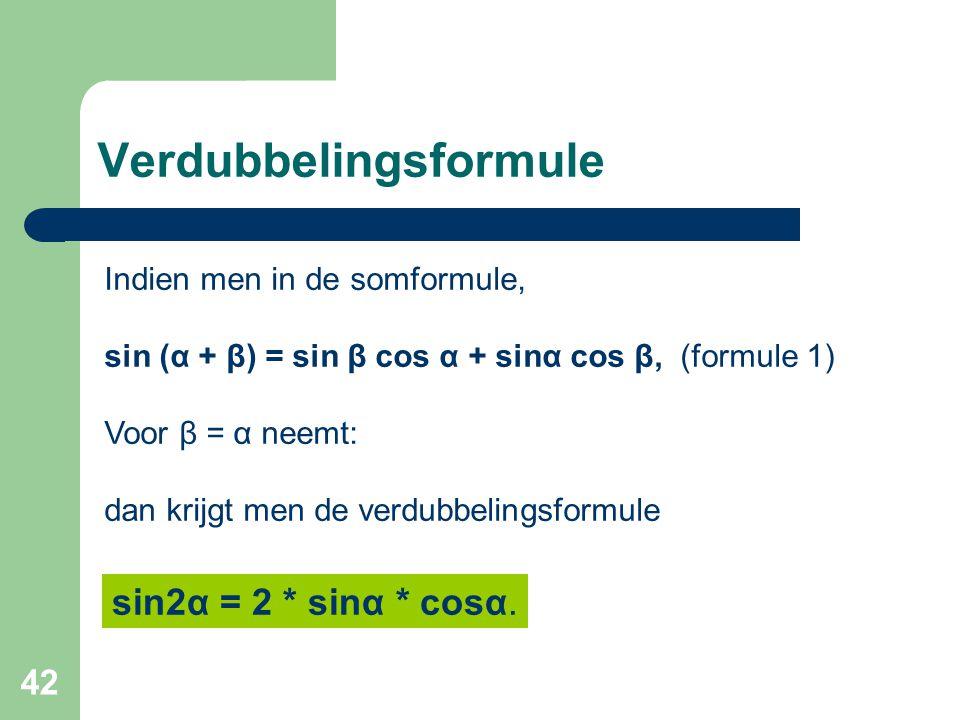 42 Verdubbelingsformule Indien men in de somformule, sin (α + β) = sin β cos α + sinα cos β, (formule 1) Voor β = α neemt: dan krijgt men de verdubbel