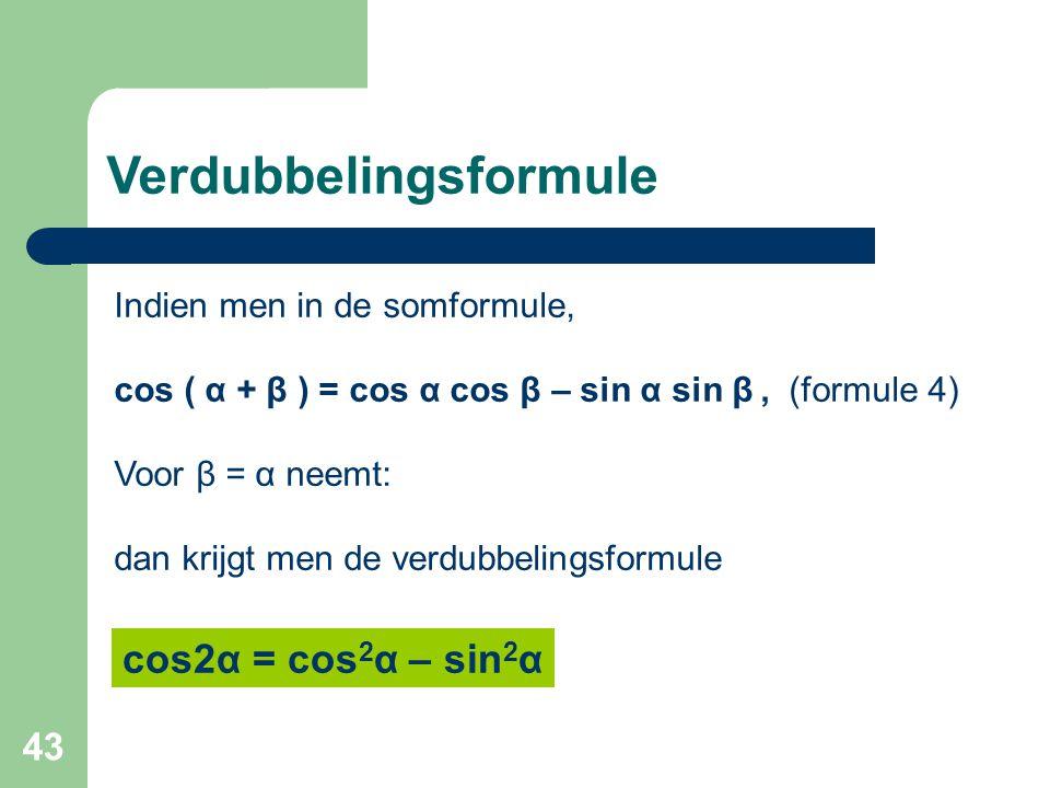 43 Verdubbelingsformule Indien men in de somformule, cos ( α + β ) = cos α cos β – sin α sin β, (formule 4) Voor β = α neemt: dan krijgt men de verdub