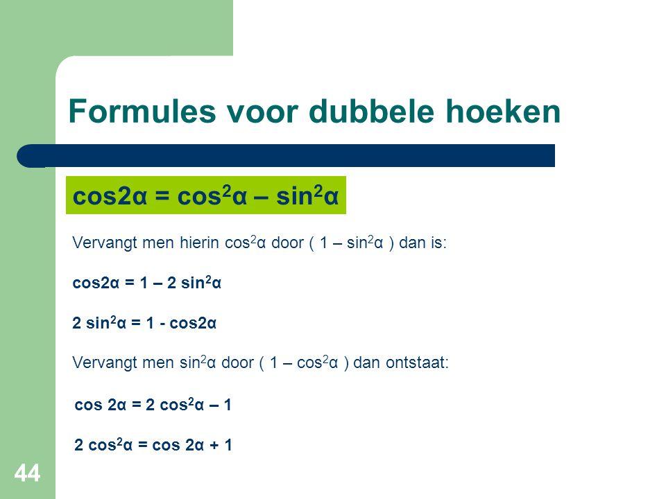 44 Formules voor dubbele hoeken Vervangt men hierin cos 2 α door ( 1 – sin 2 α ) dan is: cos2α = 1 – 2 sin 2 α 2 sin 2 α = 1 - cos2α Vervangt men sin
