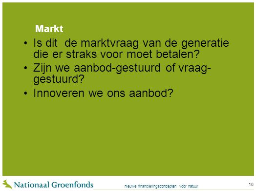 nieuwe financieringsconcepten voor natuur 10 Markt Is dit de marktvraag van de generatie die er straks voor moet betalen.