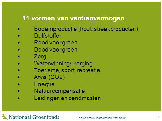 nieuwe financieringsconcepten voor natuur 11 11 vormen van verdienvermogen Bodemproductie (hout, streekproducten) Delfstoffen Rood voor groen Dood voor groen Zorg Waterwinning/-berging Toerisme, sport, recreatie Afval (CO2) Energie Natuurcompensatie Leidingen en zendmasten