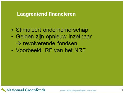 nieuwe financieringsconcepten voor natuur 13 Laagrentend financieren Stimuleert ondernemerschap Gelden zijn opnieuw inzetbaar  revolverende fondsen Voorbeeld: RF van het NRF
