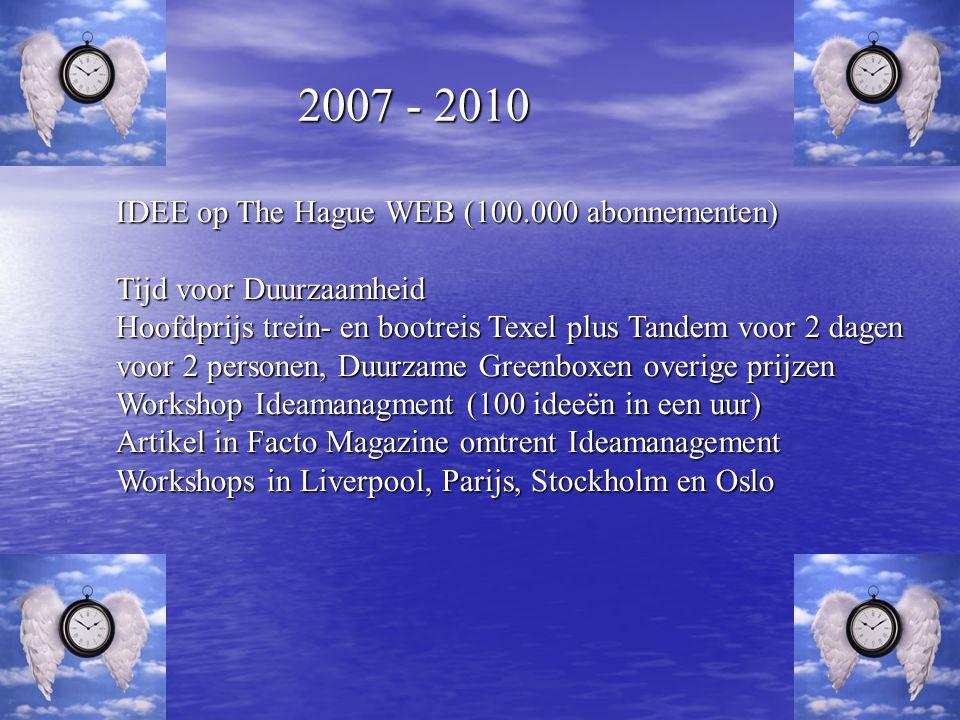 2007 - 2010 IDEE op The Hague WEB (100.000 abonnementen) Tijd voor Duurzaamheid Hoofdprijs trein- en bootreis Texel plus Tandem voor 2 dagen voor 2 personen, Duurzame Greenboxen overige prijzen Workshop Ideamanagment (100 ideeën in een uur) Artikel in Facto Magazine omtrent Ideamanagement Workshops in Liverpool, Parijs, Stockholm en Oslo