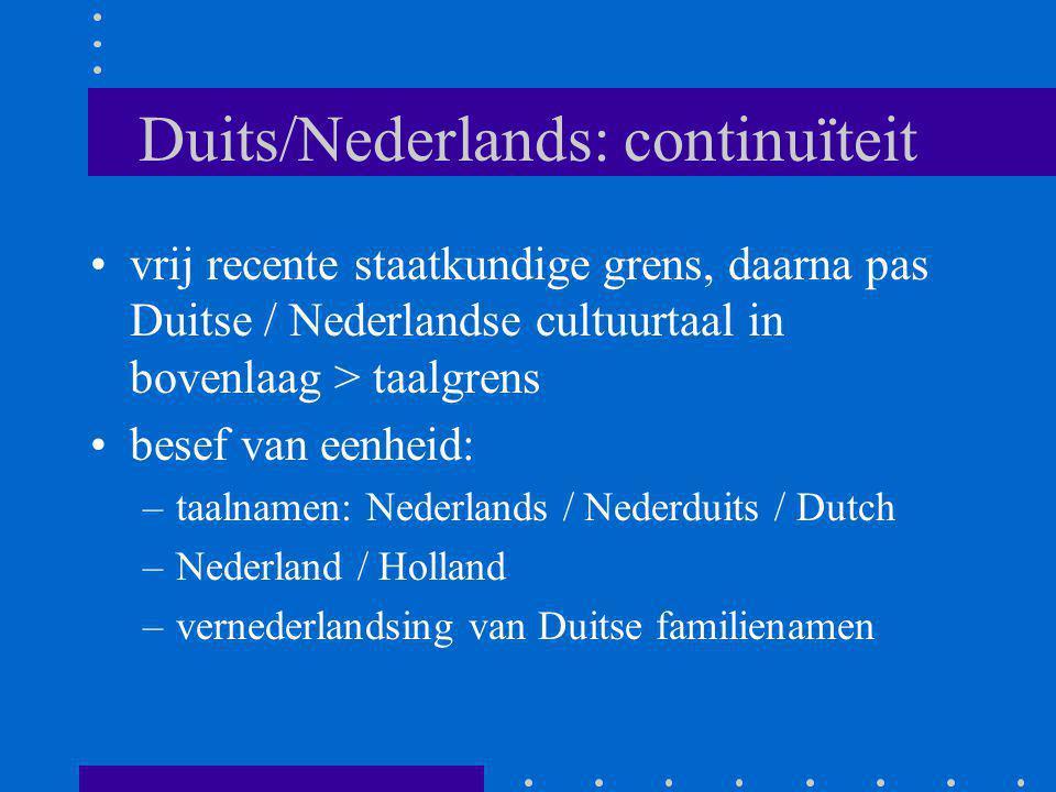 Duits/Nederlands: continuïteit vrij recente staatkundige grens, daarna pas Duitse / Nederlandse cultuurtaal in bovenlaag > taalgrens besef van eenheid