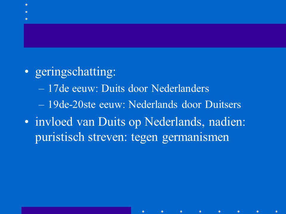 geringschatting: –17de eeuw: Duits door Nederlanders –19de-20ste eeuw: Nederlands door Duitsers invloed van Duits op Nederlands, nadien: puristisch st