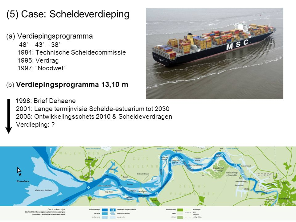 (5) Case: Scheldeverdieping (a) Verdiepingsprogramma 48' – 43' – 38' 1984: Technische Scheldecommissie 1995: Verdrag 1997: Noodwet (b) Verdiepingsprogramma 13,10 m 1998: Brief Dehaene 2001: Lange termijnvisie Schelde-estuarium tot 2030 2005: Ontwikkelingsschets 2010 & Scheldeverdragen Verdieping: ?