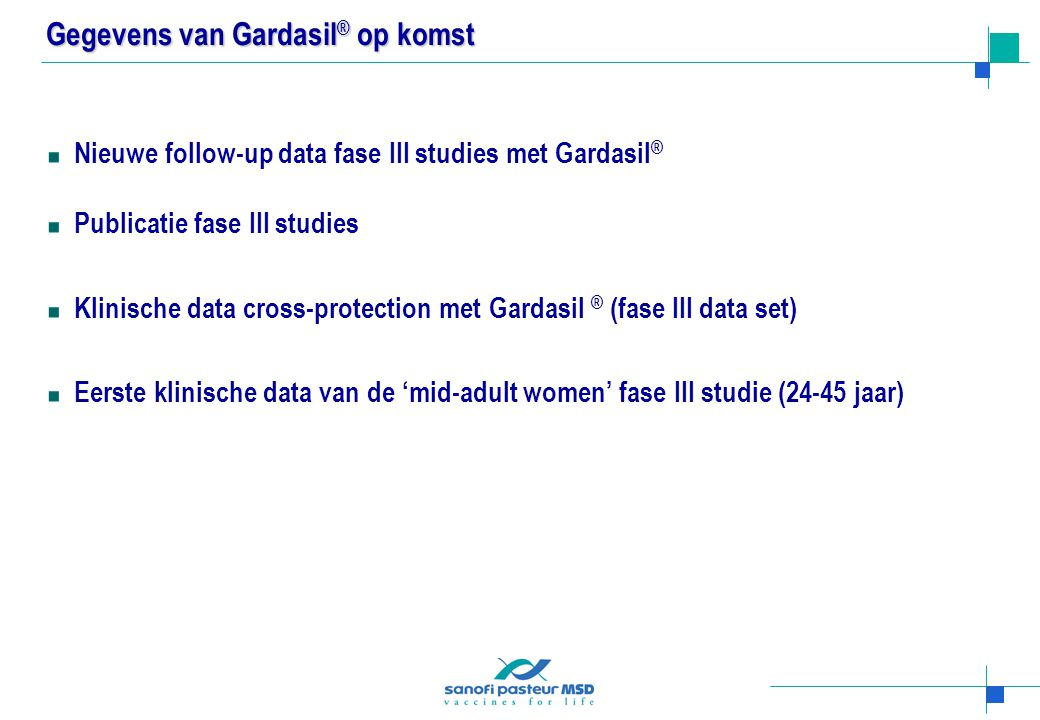 Gegevens van Gardasil ® op komst Nieuwe follow-up data fase III studies met Gardasil ® Publicatie fase III studies Klinische data cross-protection met Gardasil ® (fase III data set) Eerste klinische data van de 'mid-adult women' fase III studie (24-45 jaar)