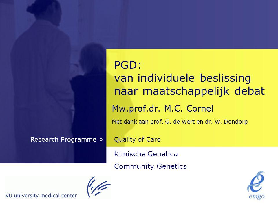 Quality of CareResearch Programme > PGD: van individuele beslissing naar maatschappelijk debat Mw.prof.dr. M.C. Cornel Met dank aan prof. G. de Wert e