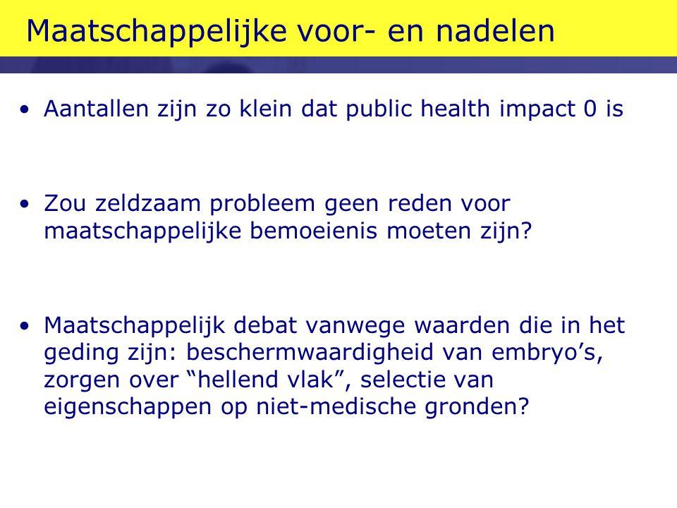 Maatschappelijke voor- en nadelen Aantallen zijn zo klein dat public health impact 0 is Zou zeldzaam probleem geen reden voor maatschappelijke bemoeie