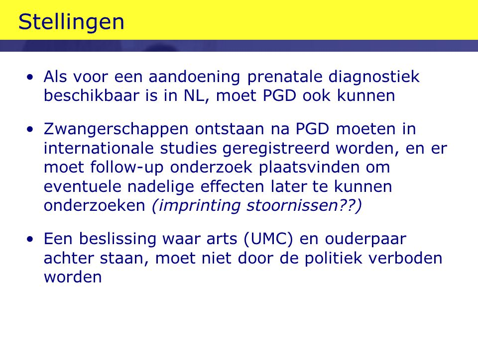 Stellingen Als voor een aandoening prenatale diagnostiek beschikbaar is in NL, moet PGD ook kunnen Zwangerschappen ontstaan na PGD moeten in internati