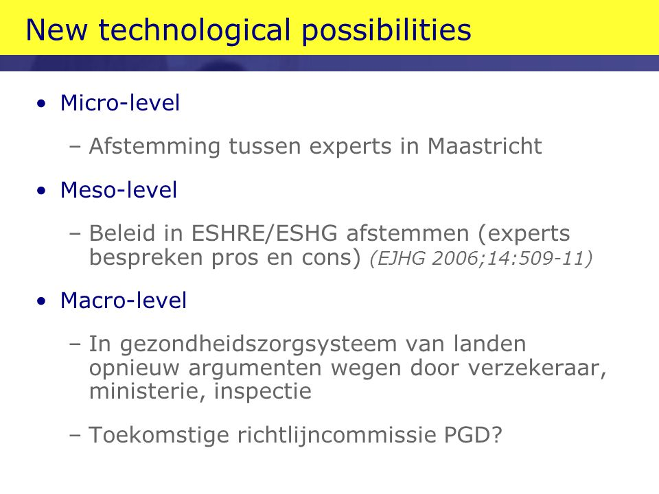 New technological possibilities Micro-level –Afstemming tussen experts in Maastricht Meso-level –Beleid in ESHRE/ESHG afstemmen (experts bespreken pro