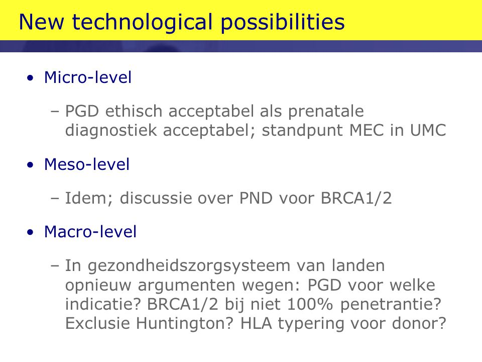 New technological possibilities Micro-level –PGD ethisch acceptabel als prenatale diagnostiek acceptabel; standpunt MEC in UMC Meso-level –Idem; discu