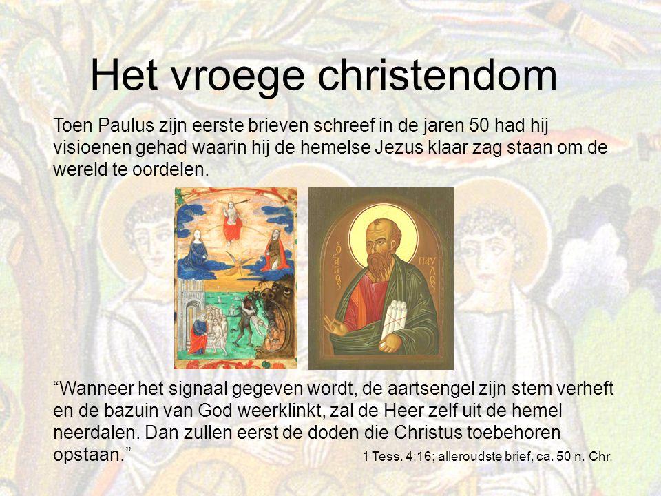Het vroege christendom Toen Paulus zijn eerste brieven schreef in de jaren 50 had hij visioenen gehad waarin hij de hemelse Jezus klaar zag staan om de wereld te oordelen.