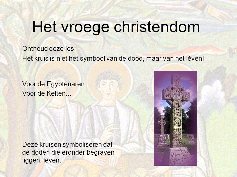 Het vroege christendom Onthoud deze les: Het kruis is niet het symbool van de dood, maar van het léven.