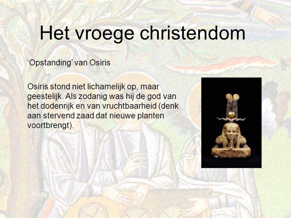 Het vroege christendom 'Opstanding' van Osiris Osiris stond niet lichamelijk op, maar geestelijk.