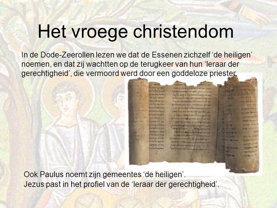 Het vroege christendom In de Dode-Zeerollen lezen we dat de Essenen zichzelf 'de heiligen' noemen, en dat zij wachtten op de terugkeer van hun 'leraar der gerechtigheid', die vermoord werd door een goddeloze priester.