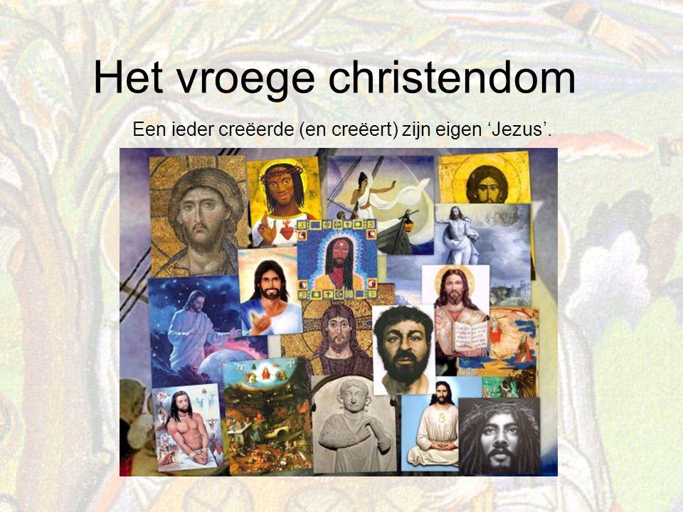Het vroege christendom Een ieder creëerde (en creëert) zijn eigen 'Jezus'.