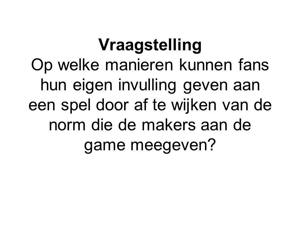 Aanleiding Interesse in retrogaming The emerging of retrogaming can be seen as an attempt to reclaim videogaming from the mainstream and can be understood as a form of hardore fan resistance. (Newman 2004, 53) Werd te lastig om te onderzoeken, dus… Kijken hoe fans met games omgaan met de nadruk op fanculturen.