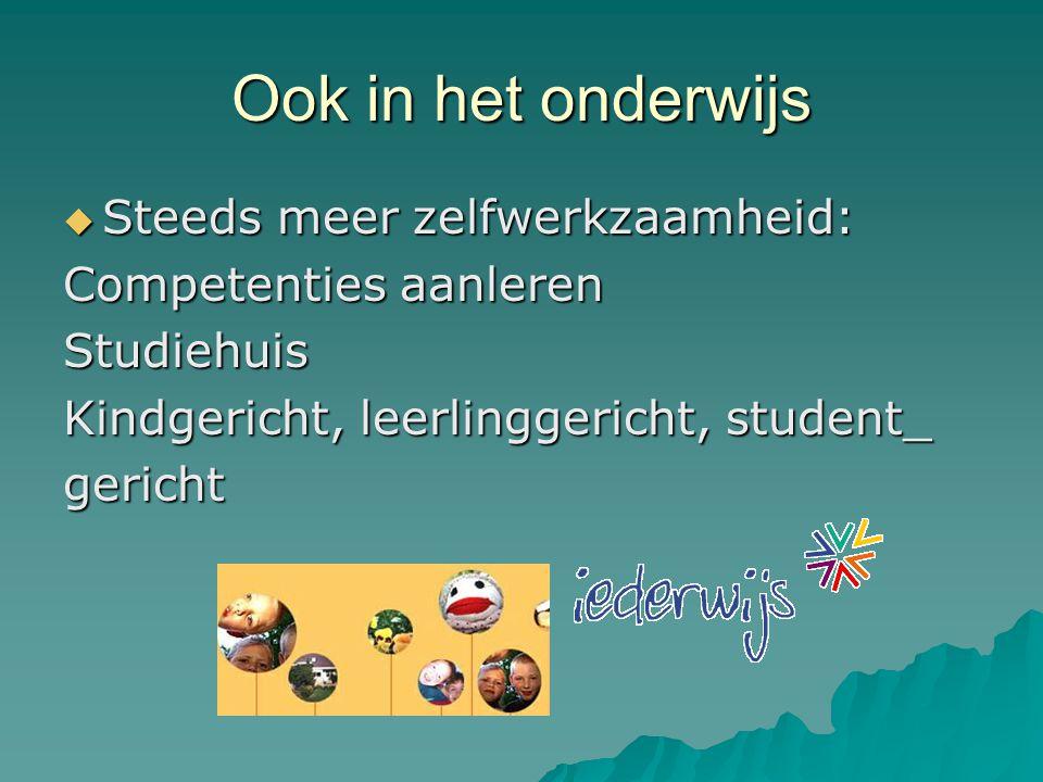 Ook in het onderwijs  Steeds meer zelfwerkzaamheid: Competenties aanleren Studiehuis Kindgericht, leerlinggericht, student_ gericht