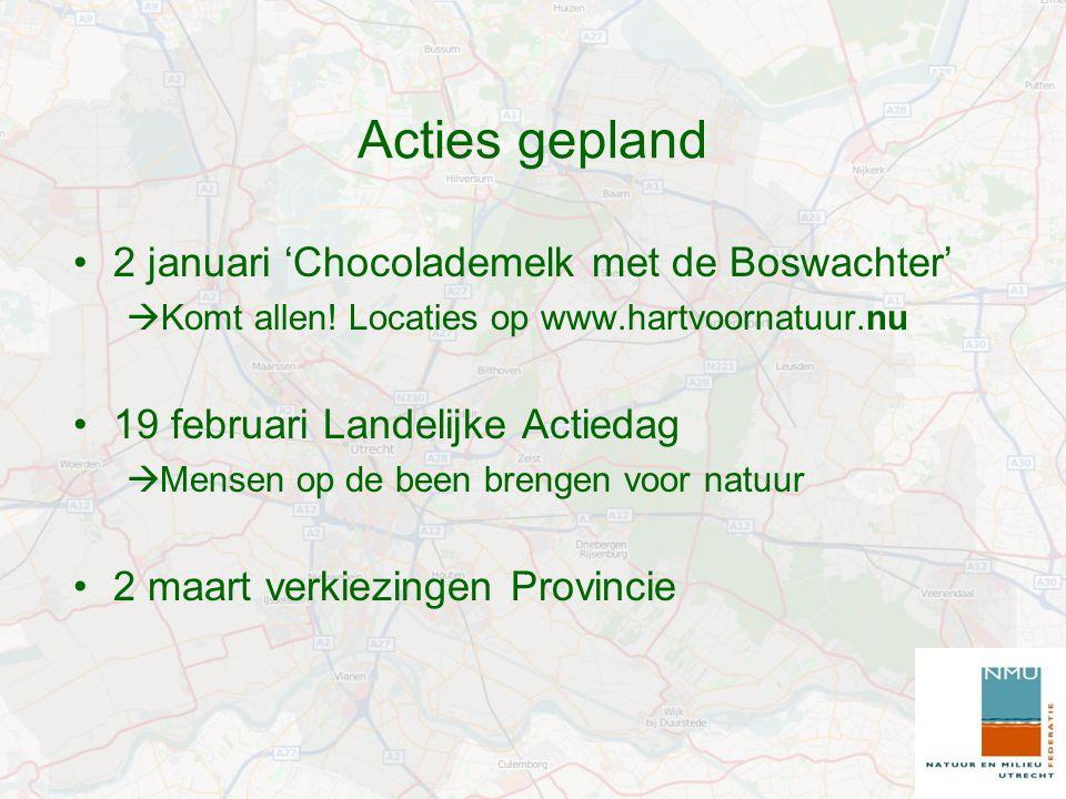 Acties gepland 2 januari 'Chocolademelk met de Boswachter'  Komt allen! Locaties op www.hartvoornatuur.nu 19 februari Landelijke Actiedag  Mensen op
