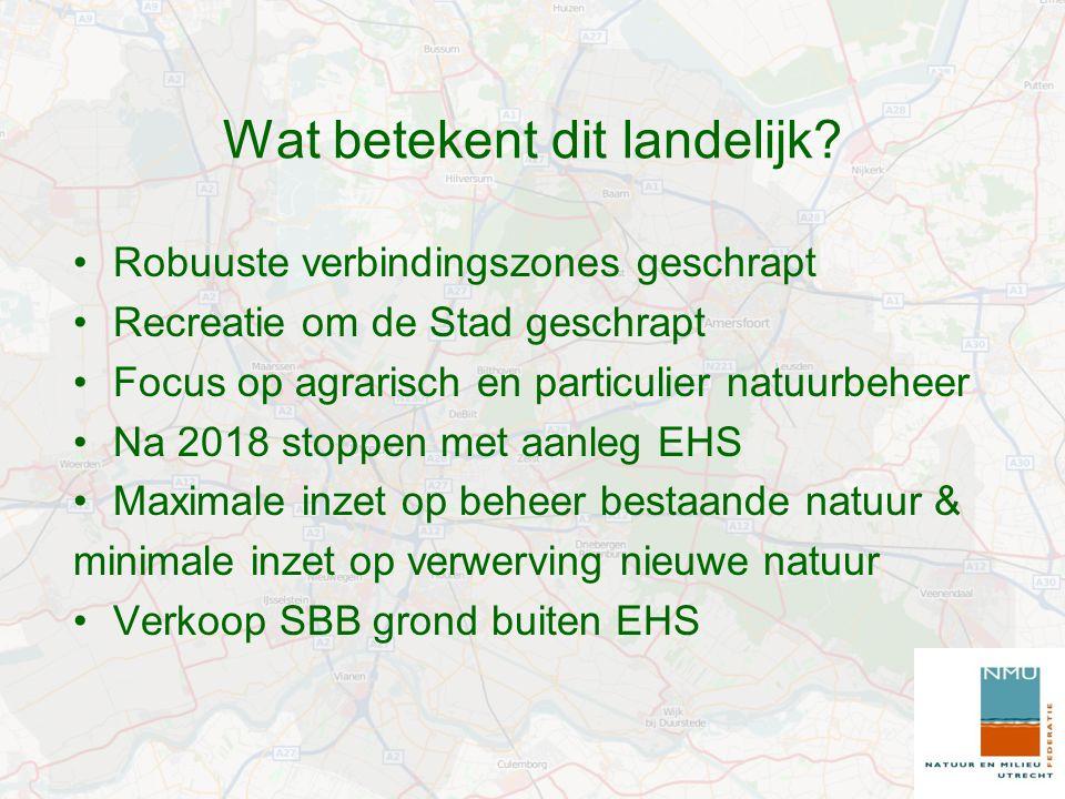 Wat betekent dit landelijk? Robuuste verbindingszones geschrapt Recreatie om de Stad geschrapt Focus op agrarisch en particulier natuurbeheer Na 2018