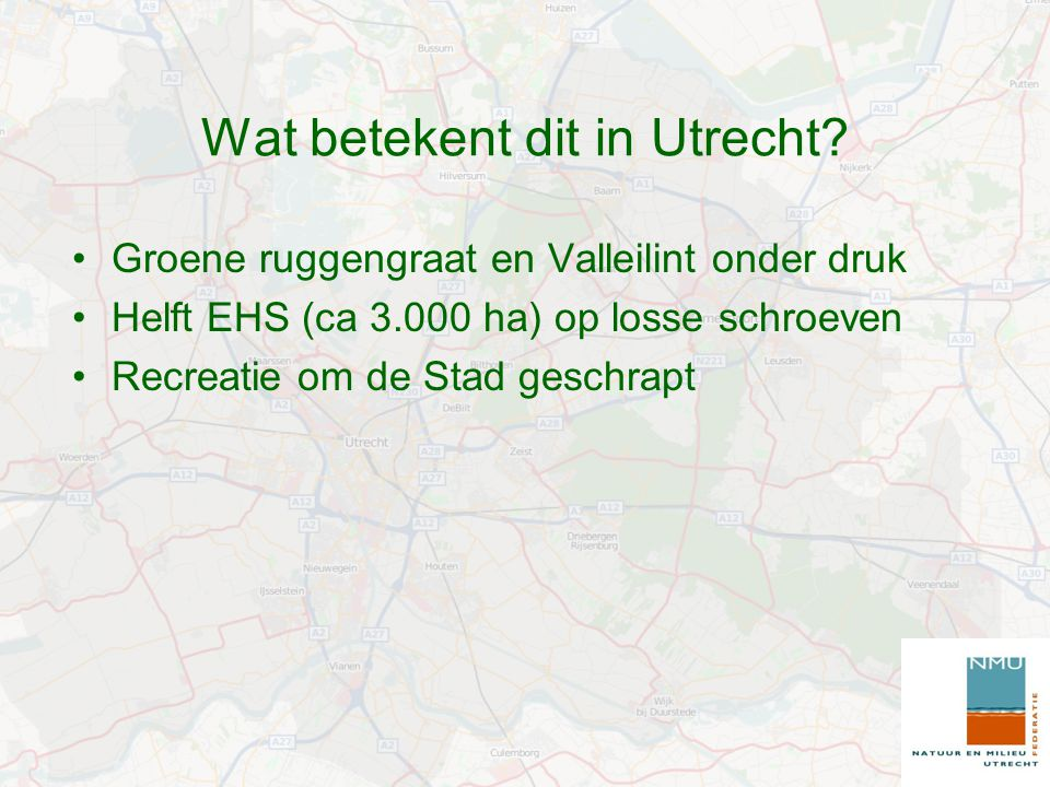 Wat betekent dit in Utrecht? Groene ruggengraat en Valleilint onder druk Helft EHS (ca 3.000 ha) op losse schroeven Recreatie om de Stad geschrapt