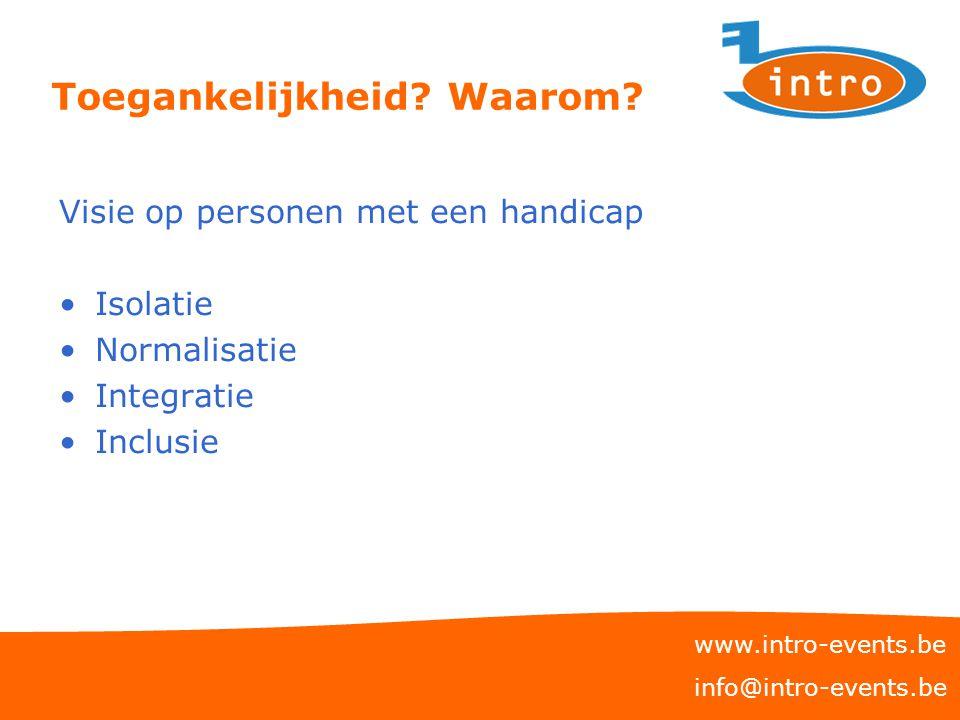 Toegankelijkheid? Waarom? Visie op personen met een handicap Isolatie Normalisatie Integratie Inclusie www.intro-events.be info@intro-events.be