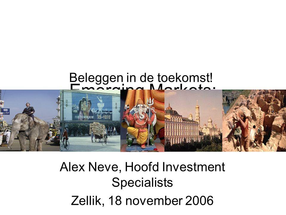 Emerging Markets: Beleggen in de toekomst! Alex Neve, Hoofd Investment Specialists Zellik, 18 november 2006