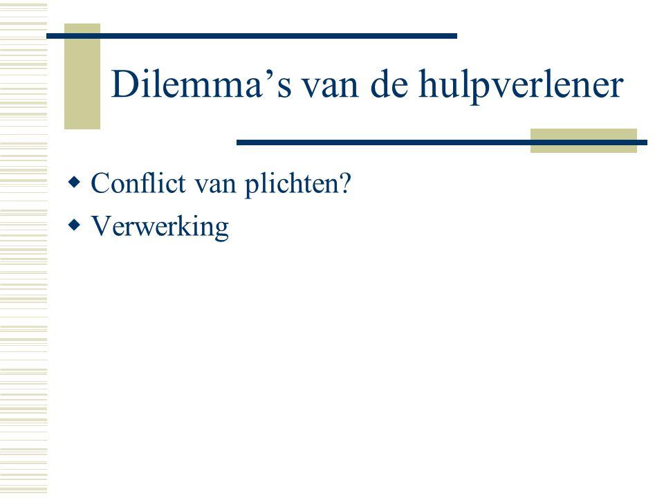 Dilemma's van de hulpverlener  Conflict van plichten?  Verwerking