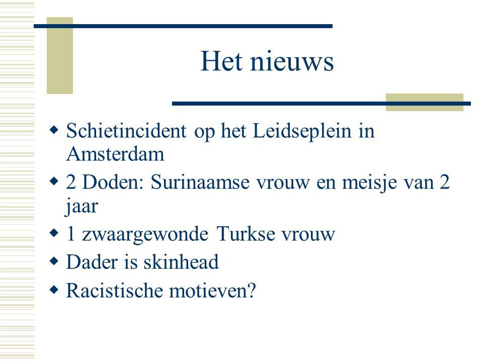 Het nieuws  Schietincident op het Leidseplein in Amsterdam  2 Doden: Surinaamse vrouw en meisje van 2 jaar  1 zwaargewonde Turkse vrouw  Dader is skinhead  Racistische motieven?