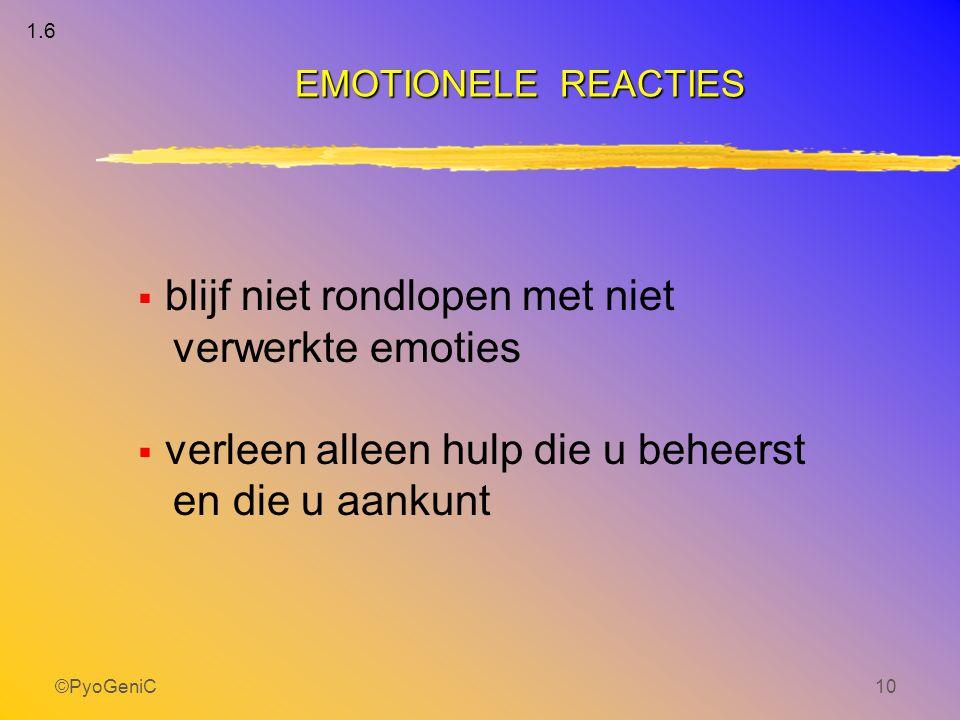 ©PyoGeniC10  blijf niet rondlopen met niet verwerkte emoties  verleen alleen hulp die u beheerst en die u aankunt EMOTIONELE REACTIES 1.6