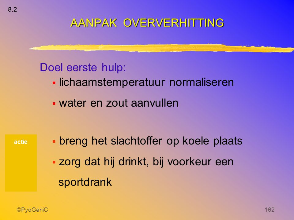 ©PyoGeniC162 Doel eerste hulp:  lichaamstemperatuur normaliseren  water en zout aanvullen  breng het slachtoffer op koele plaats  zorg dat hij dri