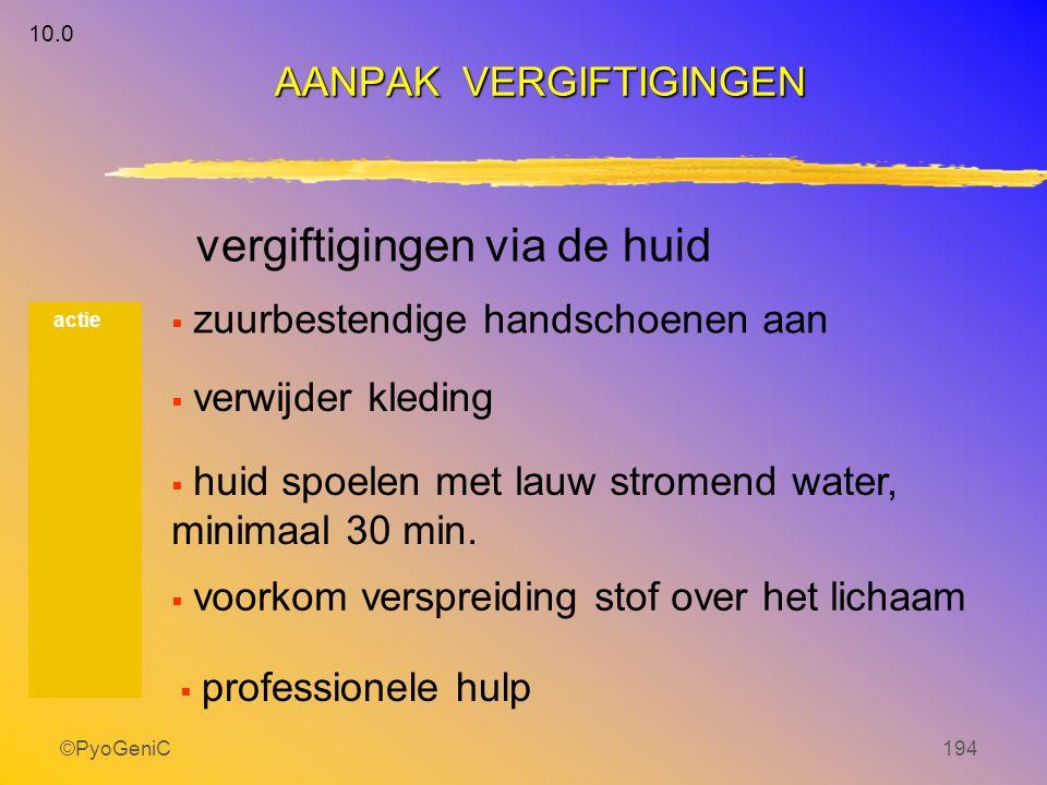 ©PyoGeniC194 actie AANPAK VERGIFTIGINGEN 10.0 vergiftigingen via de huid  zuurbestendige handschoenen aan  verwijder kleding  huid spoelen met lauw