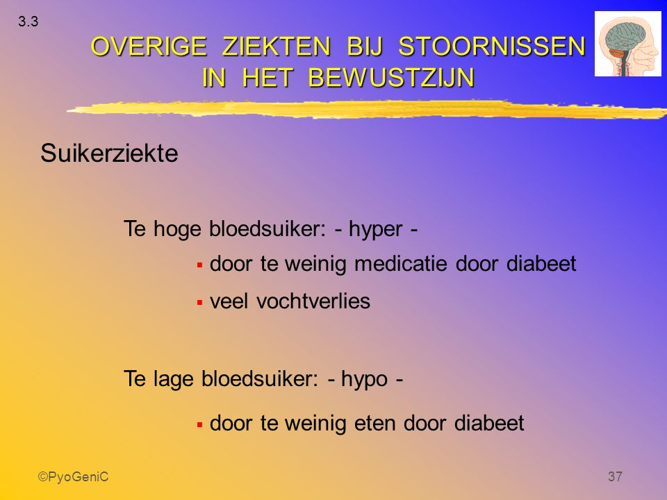 ©PyoGeniC37  door te weinig medicatie door diabeet  veel vochtverlies OVERIGE ZIEKTEN BIJ STOORNISSEN IN HET BEWUSTZIJN Te hoge bloedsuiker: - hyper
