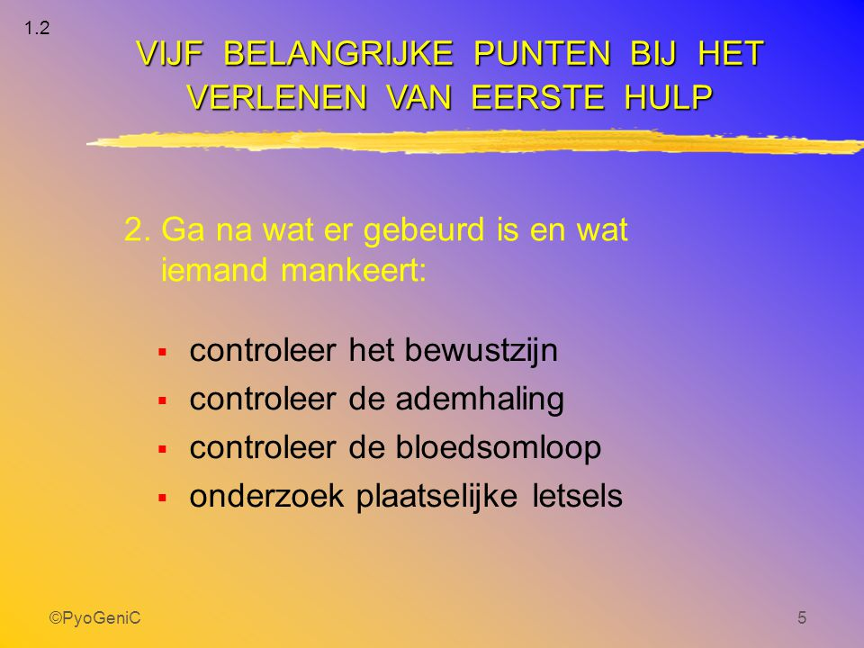 ©PyoGeniC5 2. Ga na wat er gebeurd is en wat iemand mankeert:  controleer het bewustzijn  controleer de ademhaling  controleer de bloedsomloop  on