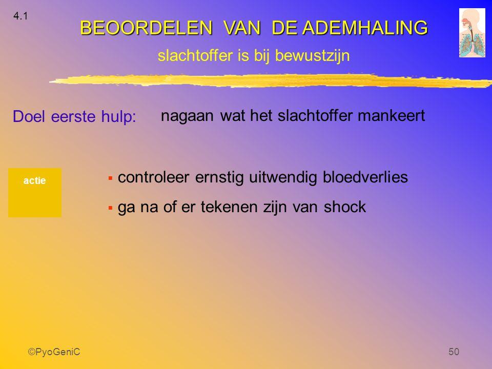 ©PyoGeniC50 actie 4.1 Doel eerste hulp: nagaan wat het slachtoffer mankeert  controleer ernstig uitwendig bloedverlies  ga na of er tekenen zijn van