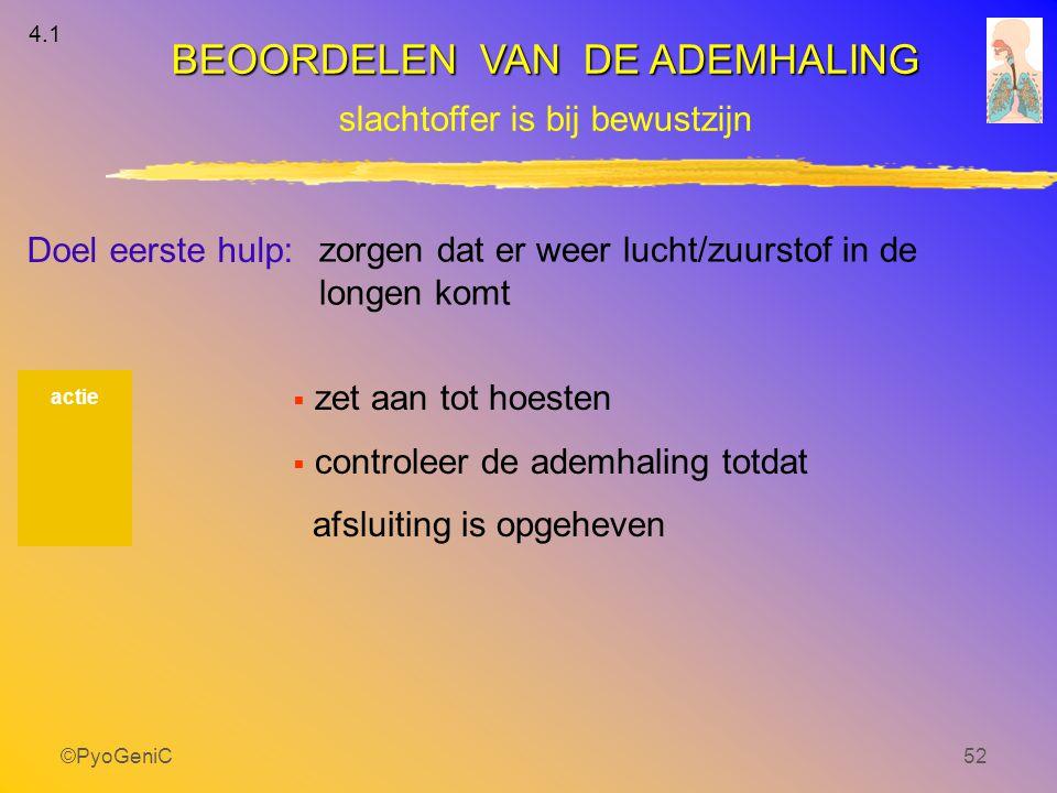 ©PyoGeniC52 4.1 actie zorgen dat er weer lucht/zuurstof in de longen komt Doel eerste hulp: BEOORDELEN VAN DE ADEMHALING slachtoffer is bij bewustzijn