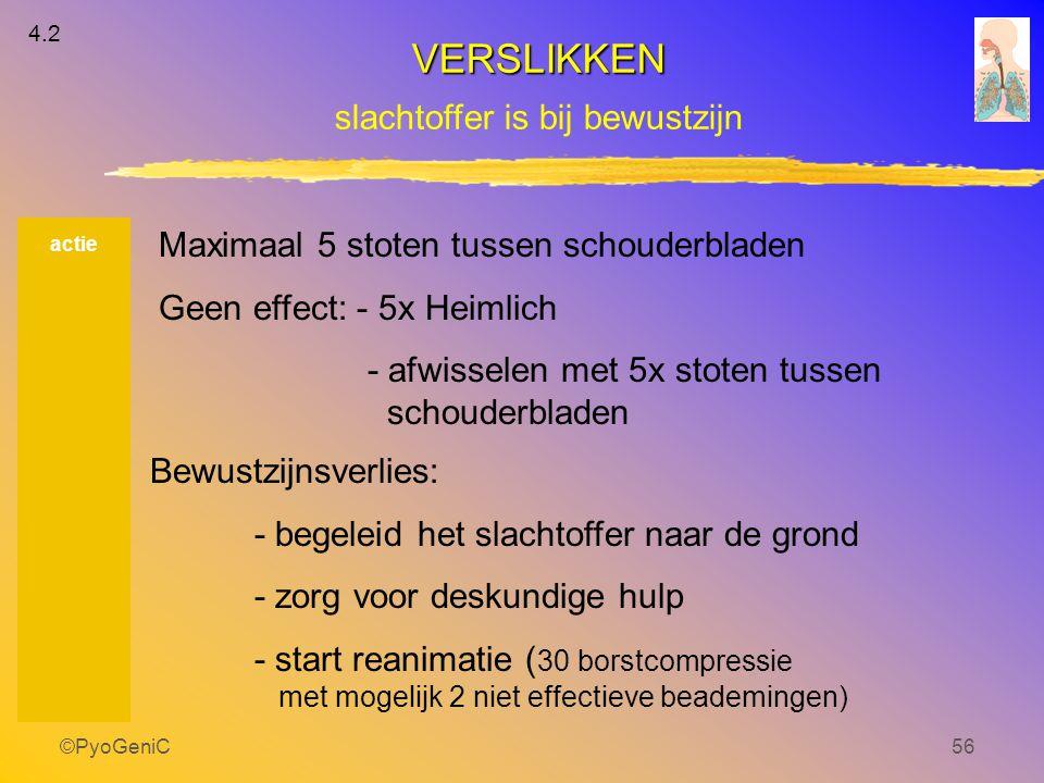©PyoGeniC56 actie Maximaal 5 stoten tussen schouderbladen Geen effect: - 5x Heimlich - afwisselen met 5x stoten tussen schouderbladen Bewustzijnsverli