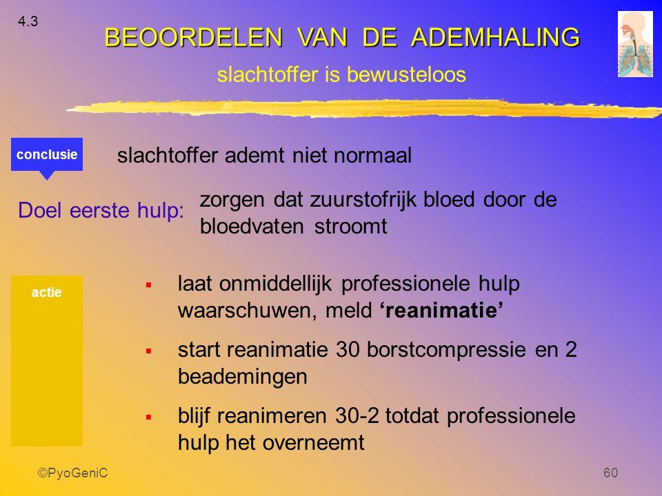 ©PyoGeniC60 conclusie slachtoffer ademt niet normaal Doel eerste hulp: zorgen dat zuurstofrijk bloed door de bloedvaten stroomt  laat onmiddellijk pr