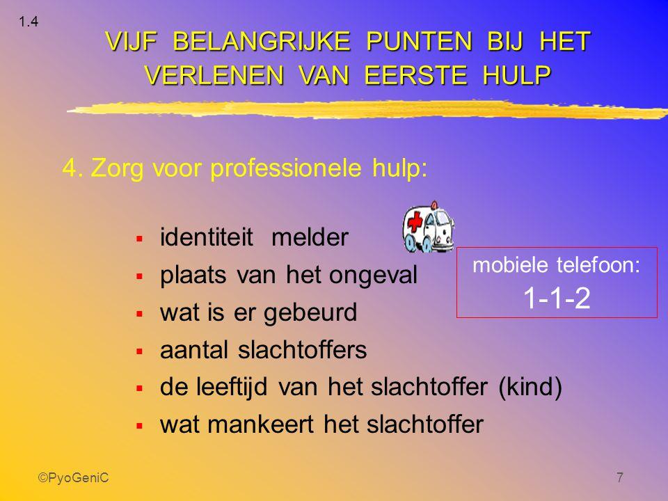 ©PyoGeniC7 4. Zorg voor professionele hulp:  identiteit melder  plaats van het ongeval  wat is er gebeurd  aantal slachtoffers  de leeftijd van h