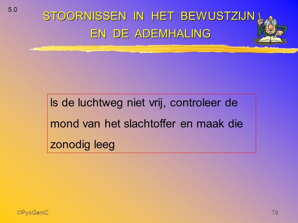 ©PyoGeniC76 ls de luchtweg niet vrij, controleer de mond van het slachtoffer en maak die zonodig leeg STOORNISSEN IN HET BEWUSTZIJN EN DE ADEMHALING E