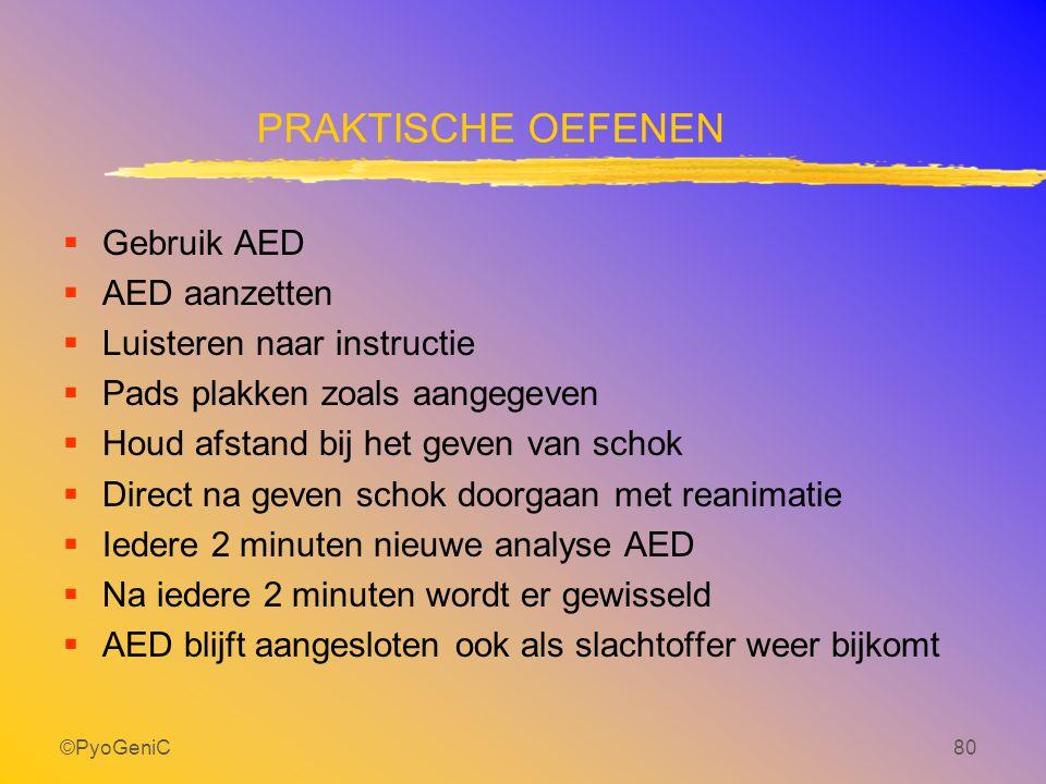 ©PyoGeniC80 PRAKTISCHE OEFENEN  Gebruik AED  AED aanzetten  Luisteren naar instructie  Pads plakken zoals aangegeven  Houd afstand bij het geven