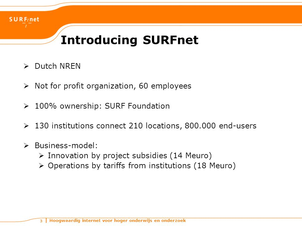 Hoogwaardig internet voor hoger onderwijs en onderzoek 3 Introducing SURFnet  Dutch NREN  Not for profit organization, 60 employees  100% ownership
