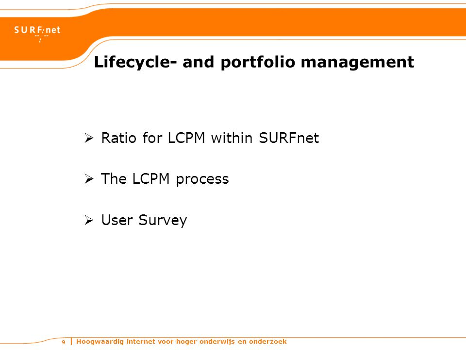 Hoogwaardig internet voor hoger onderwijs en onderzoek 9 Lifecycle- and portfolio management  Ratio for LCPM within SURFnet  The LCPM process  User Survey