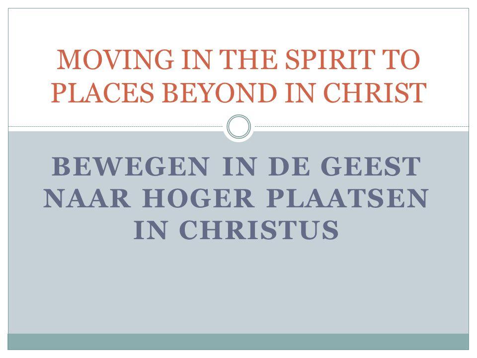 BEWEGEN IN DE GEEST NAAR HOGER PLAATSEN IN CHRISTUS MOVING IN THE SPIRIT TO PLACES BEYOND IN CHRIST