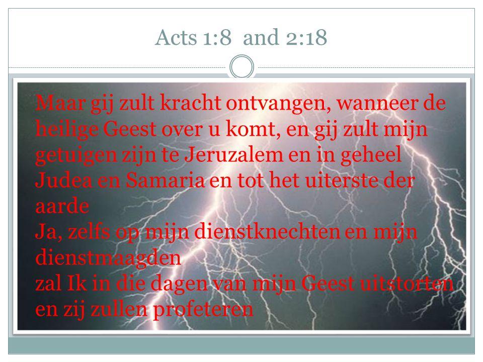 Acts 1:8 and 2:18 Maar gij zult kracht ontvangen, wanneer de heilige Geest over u komt, en gij zult mijn getuigen zijn te Jeruzalem en in geheel Judea en Samaria en tot het uiterste der aarde Ja, zelfs op mijn dienstknechten en mijn dienstmaagden zal Ik in die dagen van mijn Geest uitstorten en zij zullen profeteren