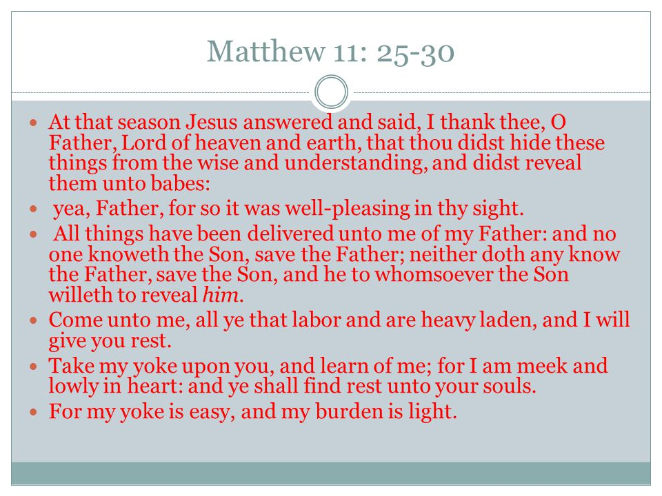 Matthew 11: 25-30 At that season Jesus answered and said, I thank thee, O Father, Lord of heaven and earth, that thou didst hide these things from the