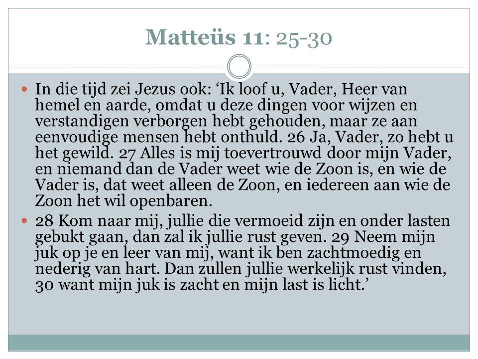 Matteüs 11: 25-30 In die tijd zei Jezus ook: 'Ik loof u, Vader, Heer van hemel en aarde, omdat u deze dingen voor wijzen en verstandigen verborgen hebt gehouden, maar ze aan eenvoudige mensen hebt onthuld.